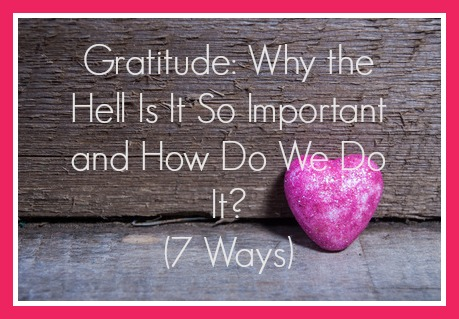 Gratitude: Why the hell is it so important and how do we do it? (7 ways)