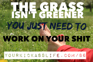 Episode 86: The grass isn't greener, you just need to deal with your shit