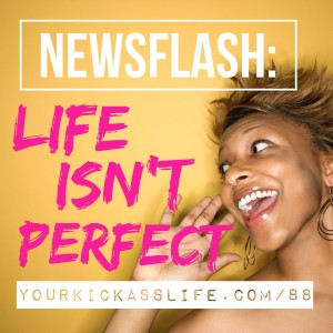Episode 88: Newsflash: Life isn't perfect
