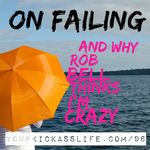 Episode 96: On failing and why Rob Bell now thinks I'm crazy