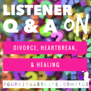 Episode 102: Q & A on Divorce, Heartbreak, and Healing