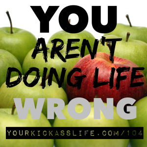 Episode 104: You aren't doing life wrong