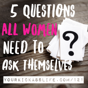 Episode 121: 5 questions women need to ask themselves