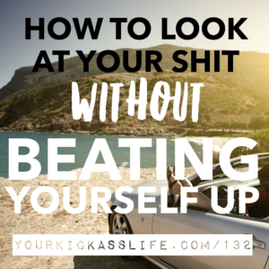 Episode 132: How to look at your shit while not beating yourself up for it