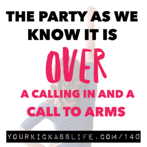 Episode 140: THE PARTY AS WE KNOW IT, IS OVER (a calling in and a call to arms)