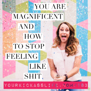 Episode 183: You are magnificent and how to stop feeling like shit