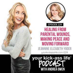 Episode 229: Healing From Parental Wounds, Making Peace and Moving Forward with Jeannine Yoder
