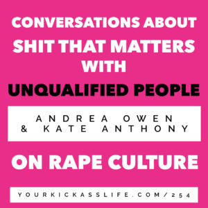 Episode 254: Conversations About Shit That Matters With Unqualified People: Andrea and Kate on Rape Culture.