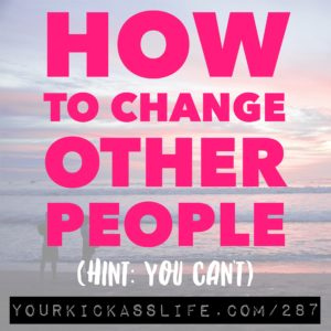 Episode 287: How to change other people (hint: you can't)