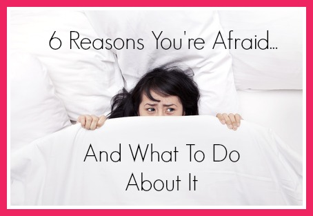 Episode 116: 6 Reasons You're Afraid and What To Do About It