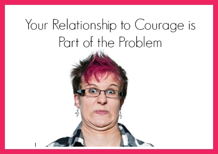 Your relationship with courage is part of the problem