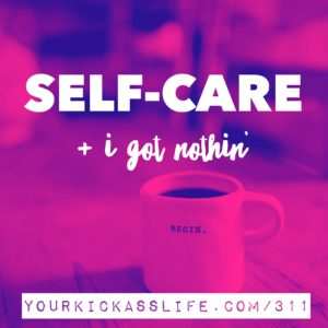 Episode 311: Self-care + I got nothin'