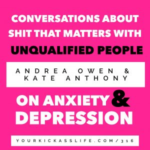Episode 316: Conversations About Shit That Matters with Unqualified People: Andrea and Kate on Anxiety and Depression